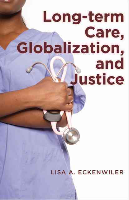 Long-Term Care, Globalization, and Justice By Eckenwiler, Lisa A.